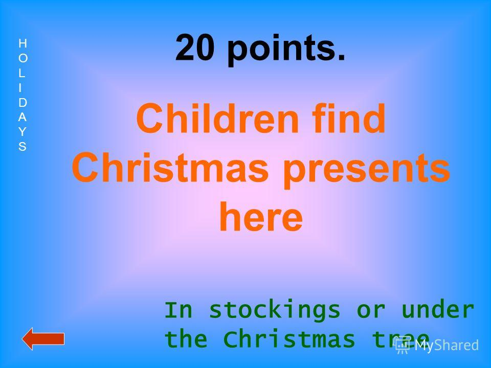 HOLIDAYSHOLIDAYS 20 points. Children find Christmas presents here In stockings or under the Christmas tree