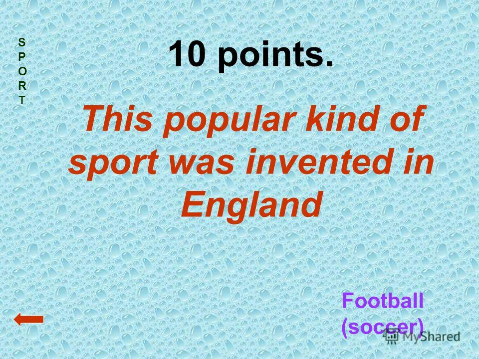 SPORTSPORT 10 points. This popular kind of sport was invented in England Football (soccer)