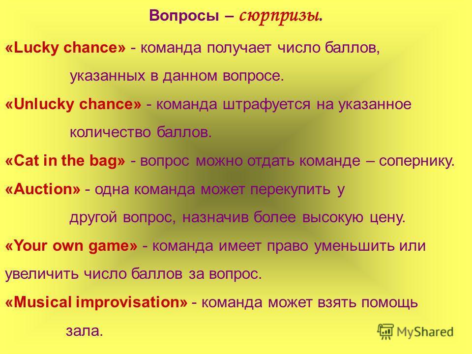 Вопросы – сюрпризы. «Lucky chance» - команда получает число баллов, указанных в данном вопросе. «Unlucky chance» - команда штрафуется на указанное количество баллов. «Cat in the bag» - вопрос можно отдать команде – сопернику. «Auction» - одна команда