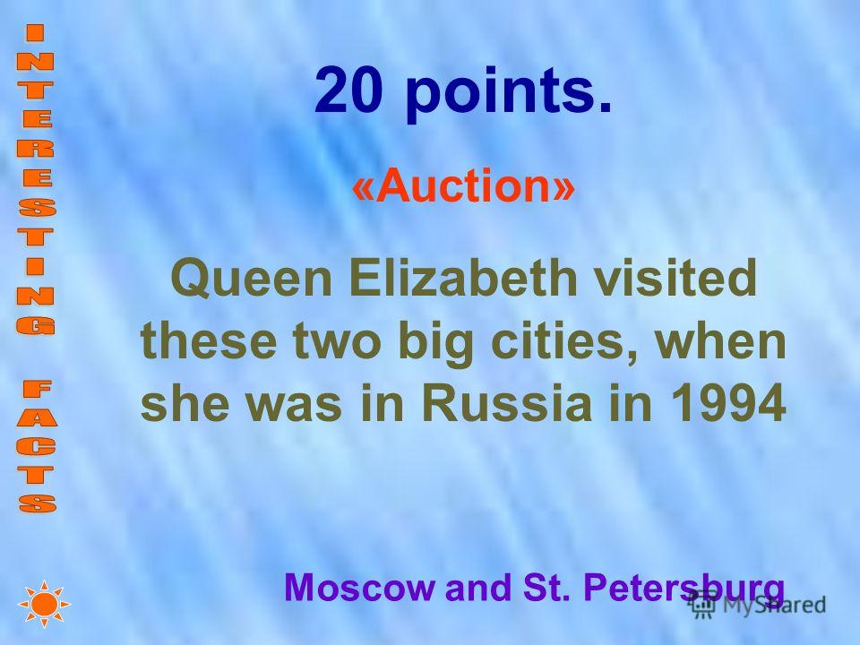 20 points. «Auction» Queen Elizabeth visited these two big cities, when she was in Russia in 1994 Moscow and St. Petersburg