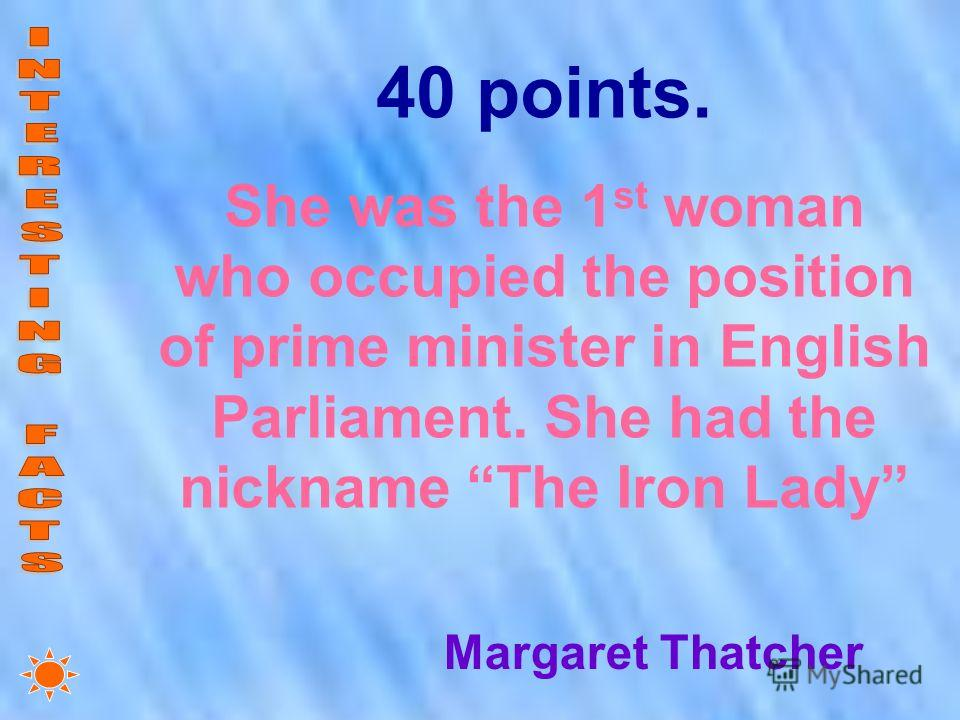 40 points. She was the 1 st woman who occupied the position of prime minister in English Parliament. She had the nickname The Iron Lady Margaret Thatcher