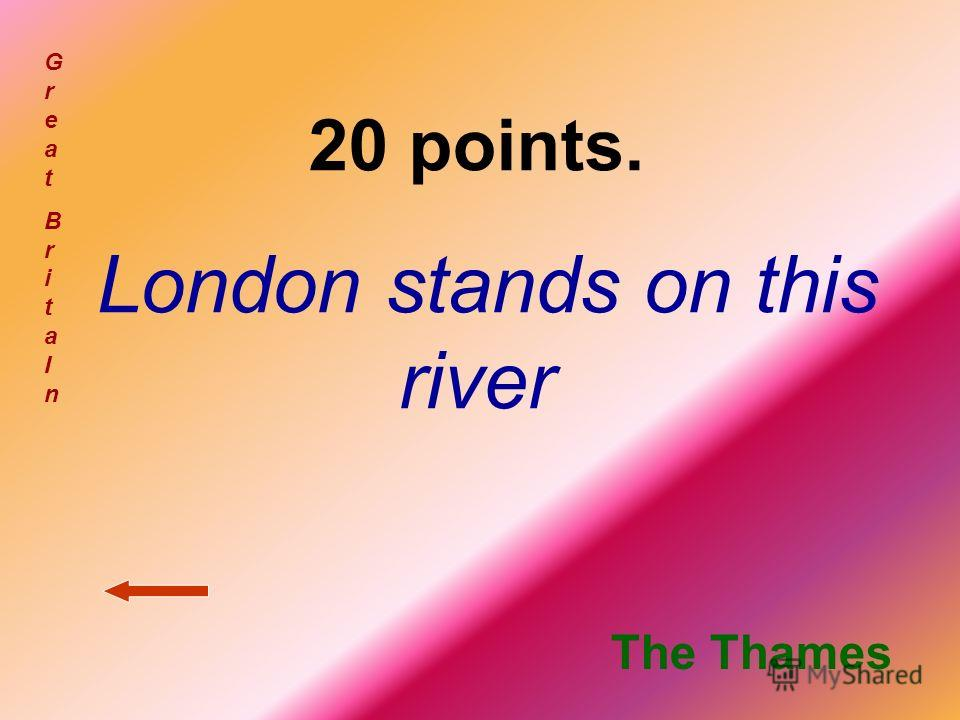 20 points. London stands on this river GreatBritaInGreatBritaIn The Thames