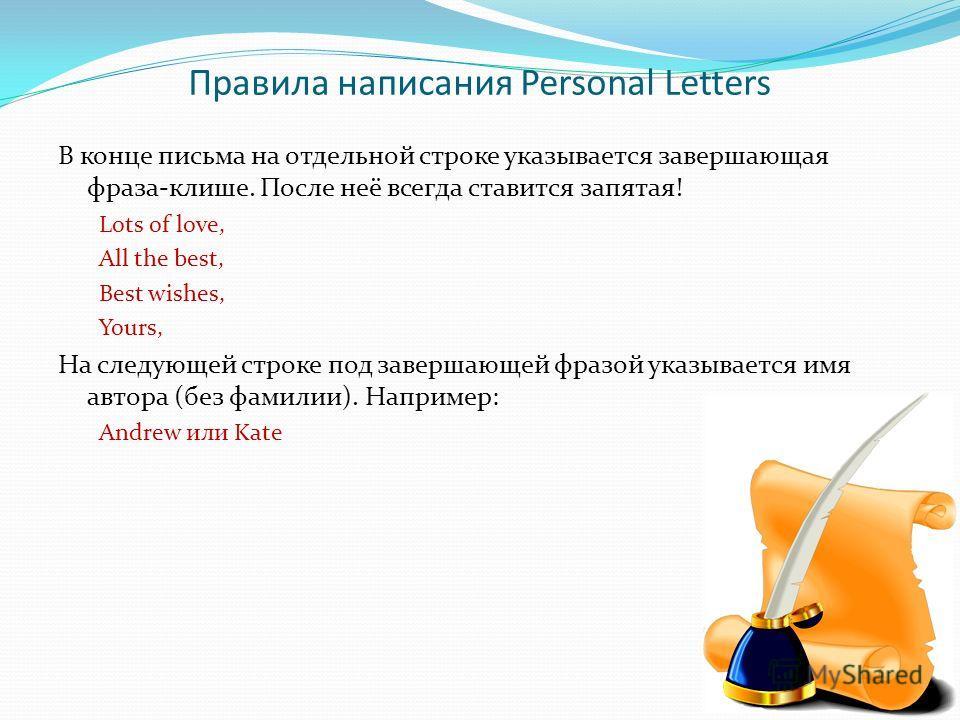 Правила написания Personal Letters В конце письма на отдельной строке указывается завершающая фраза-клише. После неё всегда ставится запятая! Lots of love, All the best, Best wishes, Yours, На следующей строке под завершающей фразой указывается имя а