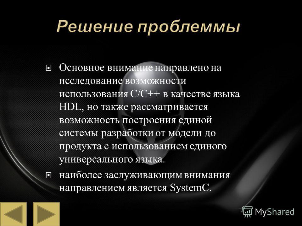 Основное внимание направлено на исследование возможности использования С / С ++ в качестве языка HDL, но также рассматривается возможность построения единой системы разработки от модели до продукта с использованием единого универсального языка. наибо