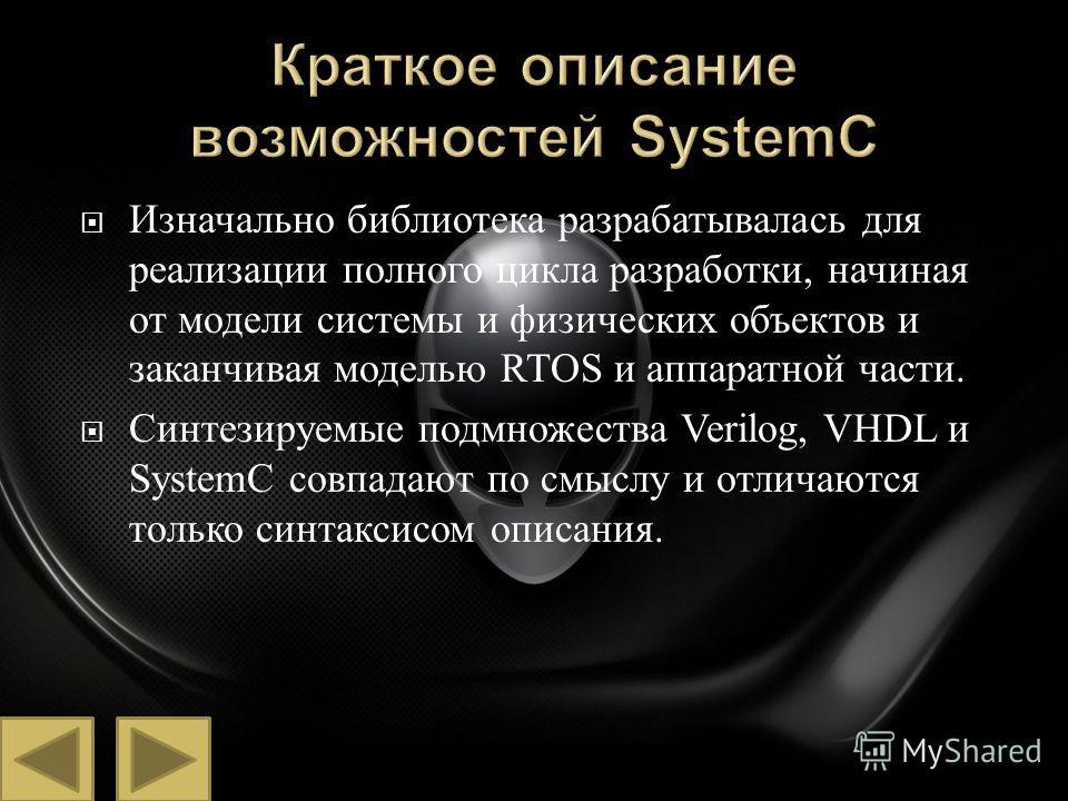Изначально библиотека разрабатывалась для реализации полного цикла разработки, начиная от модели системы и физических объектов и заканчивая моделью RTOS и аппаратной части. Синтезируемые подмножества Verilog, VHDL и SystemC совпадают по смыслу и отли