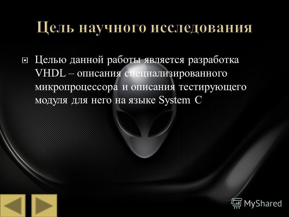 Целью данной работы является разработка VHDL – описания специализированного микропроцессора и описания тестирующего модуля для него на языке System C