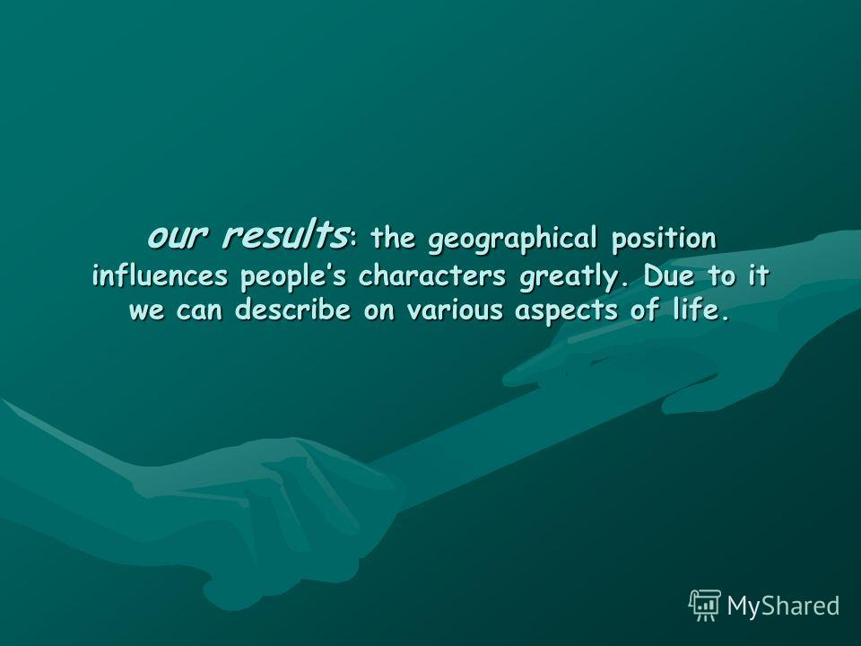 our results : the geographical position influences peoples characters greatly. Due to it we can describe on various aspects of life.