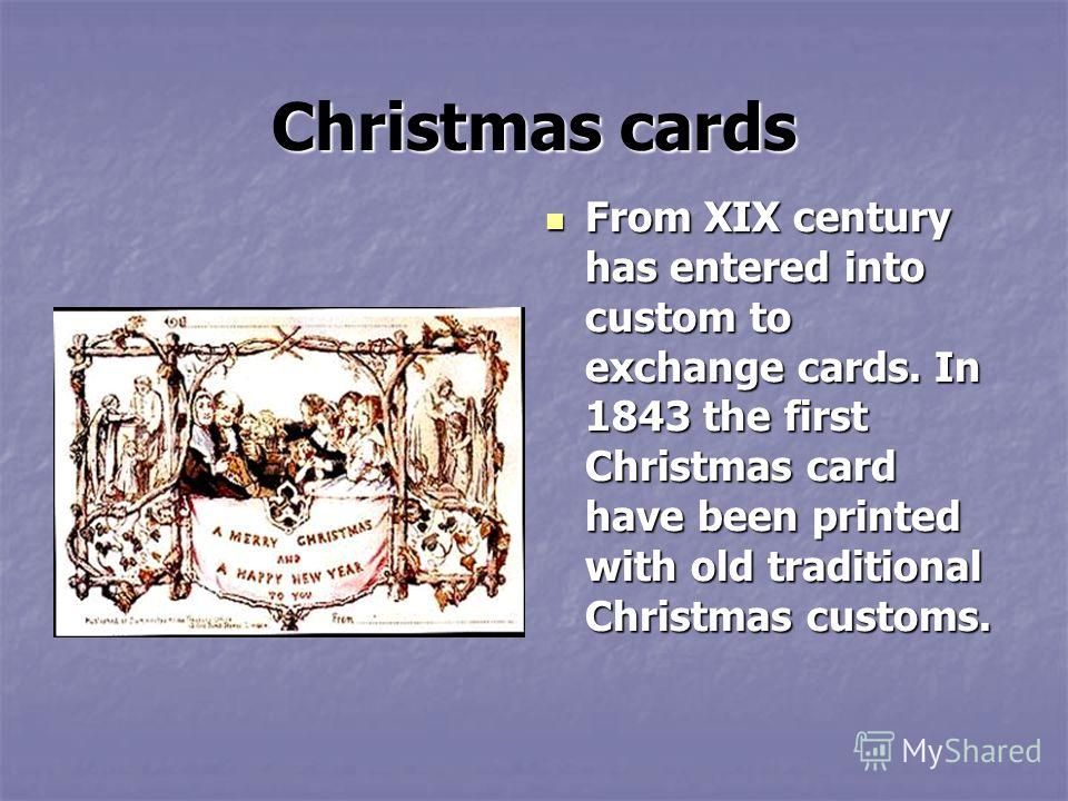 Christmas cards From XIX century has entered into custom to exchange cards. In 1843 the first Christmas card have been printed with old traditional Christmas customs. From XIX century has entered into custom to exchange cards. In 1843 the first Chris