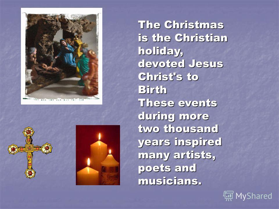 The Christmas is the Christian holiday, devoted Jesus Christ's to Birth These events during more two thousand years inspired many artists, poets and musicians.