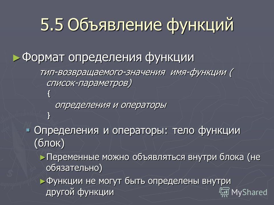 5.5Объявление функций Формат определения функции Формат определения функции тип-возвращаемого-значения имя-функции ( список-параметров) { определения и операторы } Определения и операторы: тело функции (блок) Определения и операторы: тело функции (бл