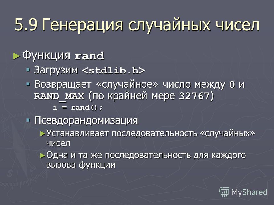 5.9Генерация случайных чисел Функция rand Функция rand Загрузим Загрузим Возвращает «случайное» число между 0 и RAND_MAX (по крайней мере 32767 ) Возвращает «случайное» число между 0 и RAND_MAX (по крайней мере 32767 ) i = rand(); Псевдорандомизация