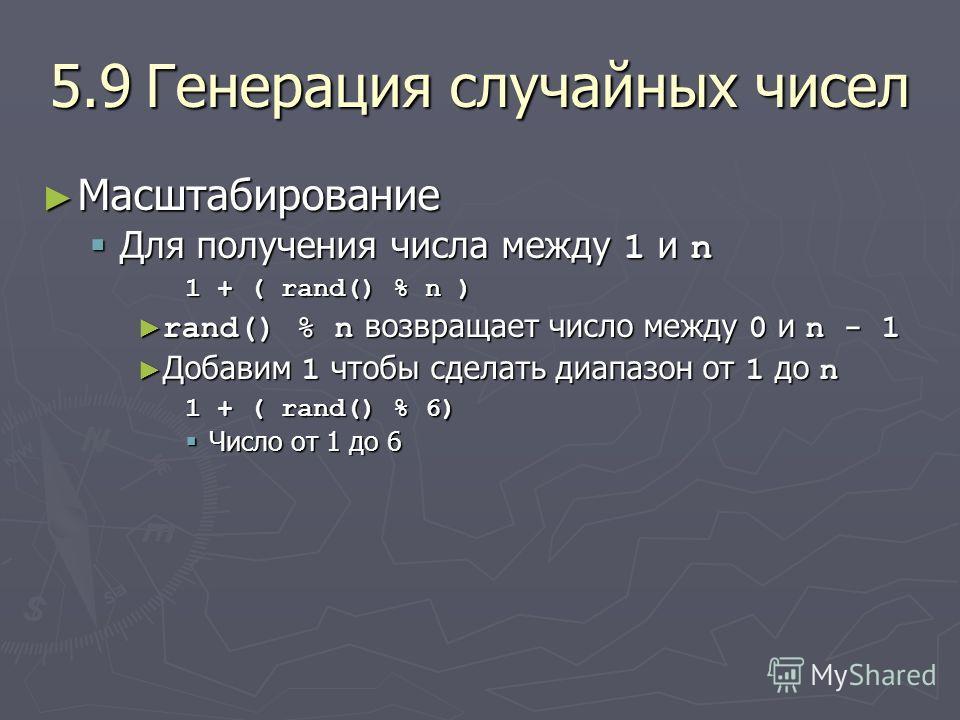 5.9Генерация случайных чисел Масштабирование Масштабирование Для получения числа между 1 и n Для получения числа между 1 и n 1 + ( rand() % n ) rand() % n возвращает число между 0 и n - 1 rand() % n возвращает число между 0 и n - 1 Добавим 1 чтобы сд