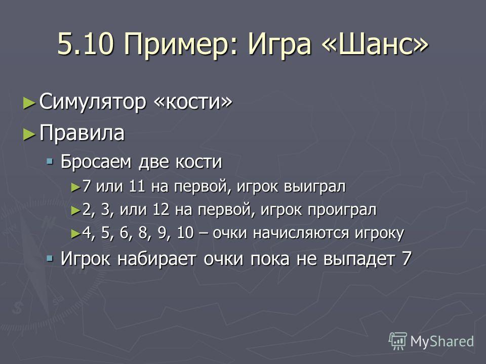 5.10 Пример: Игра «Шанс» Симулятор «кости» Симулятор «кости» Правила Правила Бросаем две кости Бросаем две кости 7 или 11 на первой, игрок выиграл 7 или 11 на первой, игрок выиграл 2, 3, или 12 на первой, игрок проиграл 2, 3, или 12 на первой, игрок