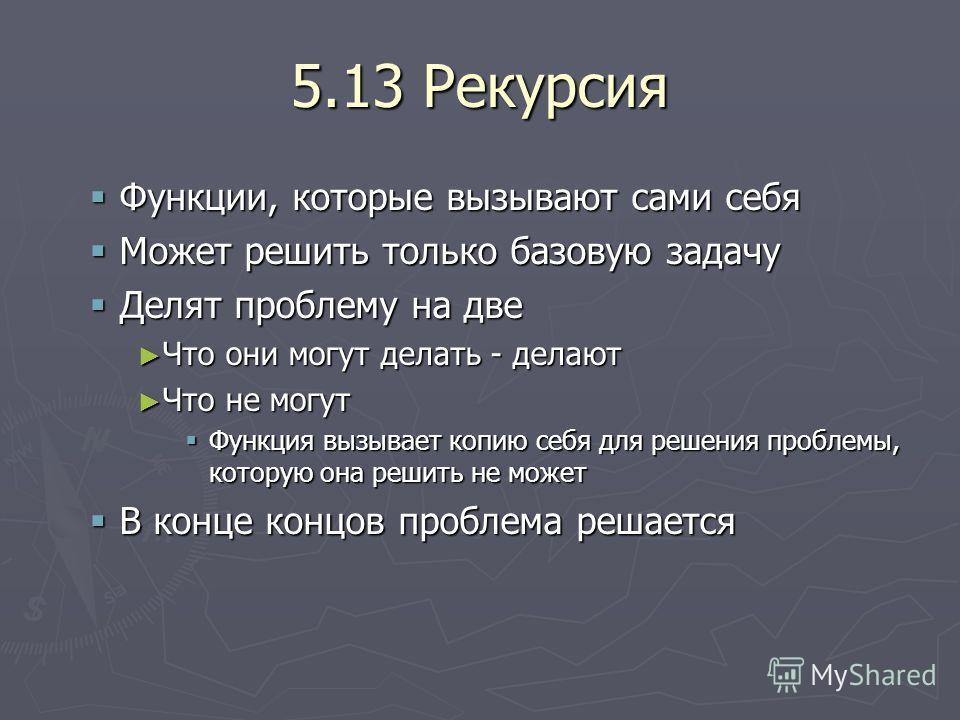 5.13 Рекурсия Функции, которые вызывают сами себя Функции, которые вызывают сами себя Может решить только базовую задачу Может решить только базовую задачу Делят проблему на две Делят проблему на две Что они могут делать - делают Что они могут делать