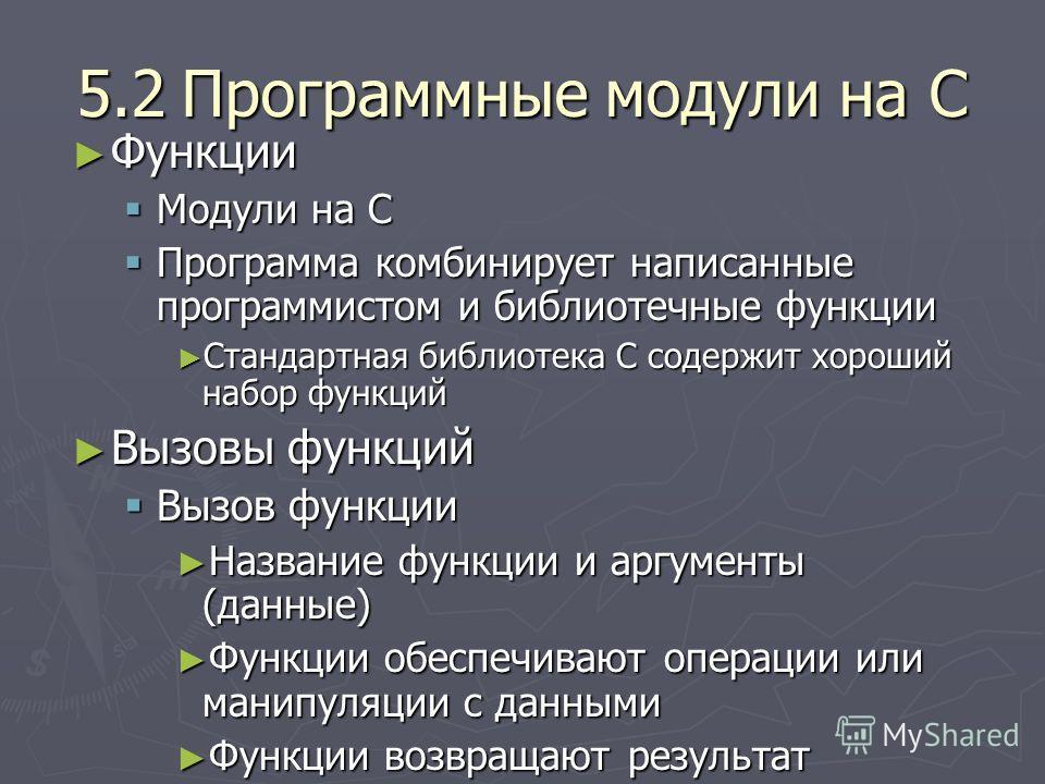 5.2Программные модули на C Функции Функции Модули на C Модули на C Программа комбинирует написанные программистом и библиотечные функции Программа комбинирует написанные программистом и библиотечные функции Стандартная библиотека C содержит хороший н