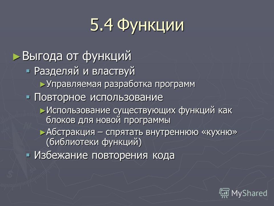 5.4Функции Выгода от функций Выгода от функций Разделяй и властвуй Разделяй и властвуй Управляемая разработка программ Управляемая разработка программ Повторное использование Повторное использование Использование существующих функций как блоков для н