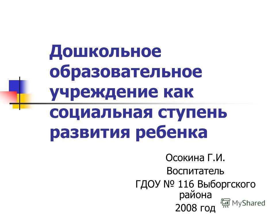 Дошкольное образовательное учреждение как социальная ступень развития ребенка Осокина Г.И. Воспитатель ГДОУ 116 Выборгского района 2008 год