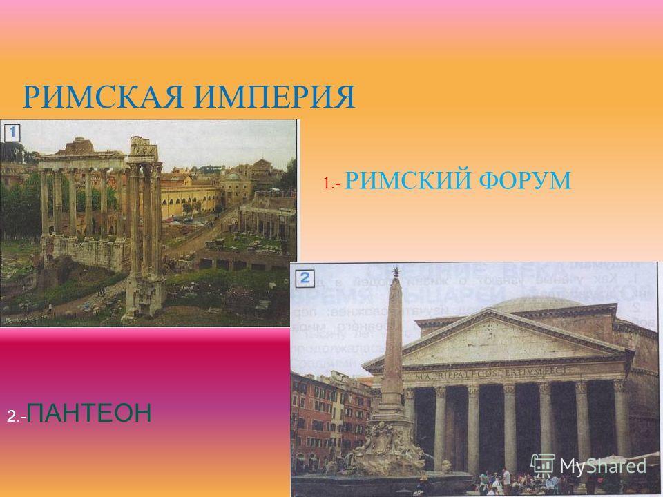 РИМСКАЯ ИМПЕРИЯ 1.- РИМСКИЙ ФОРУМ 2.- ПАНТЕОН