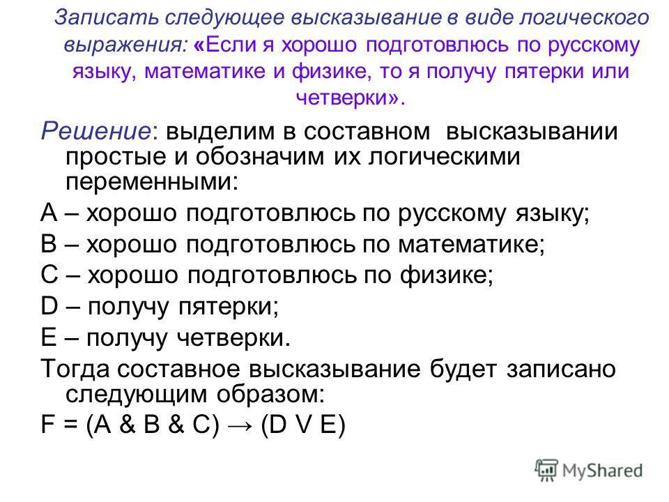 Записать следующее высказывание в виде логического выражения: «Если я хорошо подготовлюсь по русскому языку, математике и физике, то я получу пятерки или четверки». Решение: выделим в составном высказывании простые и обозначим их логическими переменн