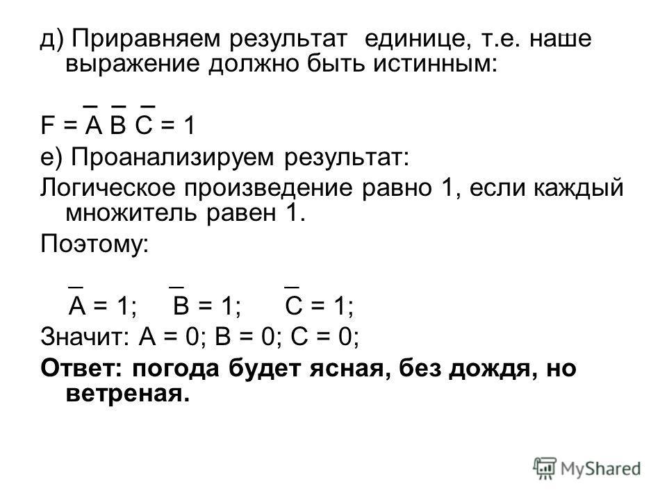 д) Приравняем результат единице, т.е. наше выражение должно быть истинным: _ _ _ F = A B C = 1 е) Проанализируем результат: Логическое произведение равно 1, если каждый множитель равен 1. Поэтому: _ _ _ A = 1; B = 1; C = 1; Значит: A = 0; B = 0; C =