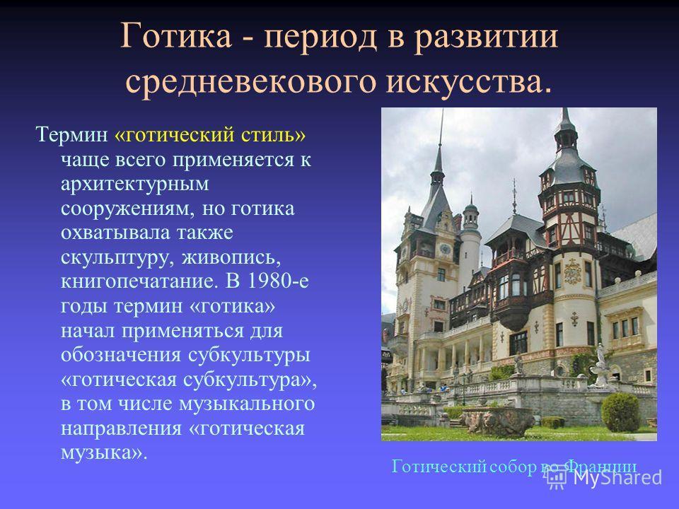 Готика - период в развитии средневекового искусства. Термин «готический стиль» чаще всего применяется к архитектурным сооружениям, но готика охватывала также скульптуру, живопись, книгопечатание. В 1980-е годы термин «готика» начал применяться для об