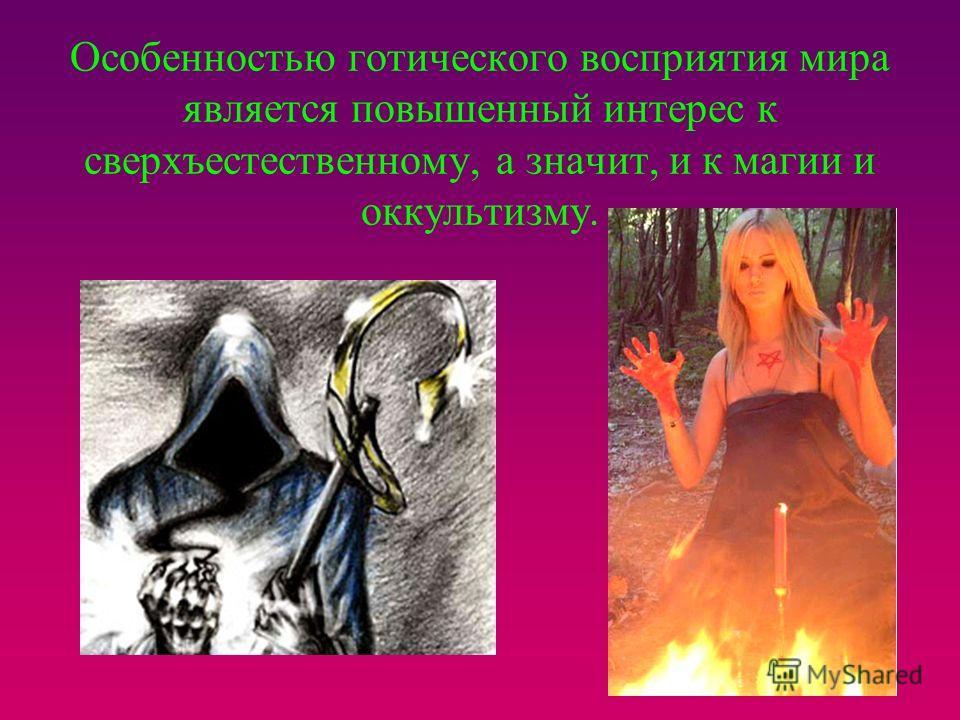 Особенностью готического восприятия мира является повышенный интерес к сверхъестественному, а значит, и к магии и оккультизму.