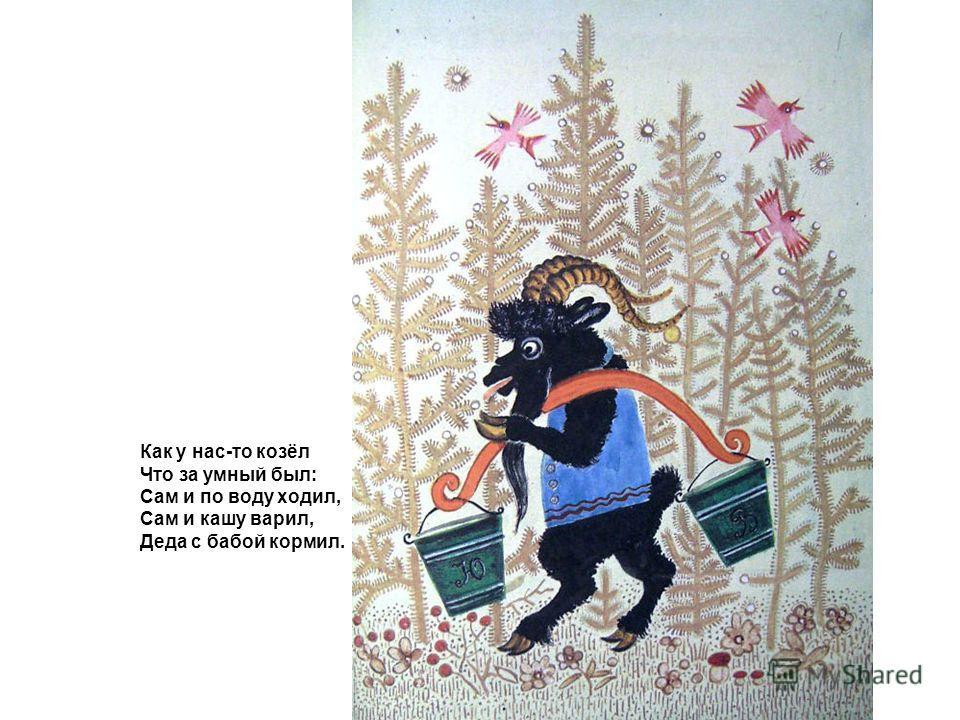Как у нас-то козёл Что за умный был: Сам и по воду ходил, Сам и кашу варил, Деда с бабой кормил.