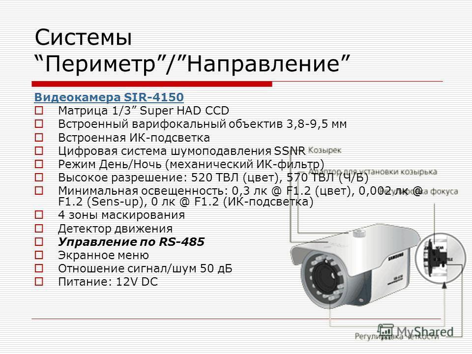 СистемыПериметр/Направление Видеокамера SIR-4150 Матрица 1/3 Super HAD CCD Встроенный варифокальный объектив 3,8-9,5 мм Встроенная ИК-подсветка Цифровая система шумоподавления SSNR Режим День/Ночь (механический ИК-фильтр) Высокое разрешение: 520 ТВЛ