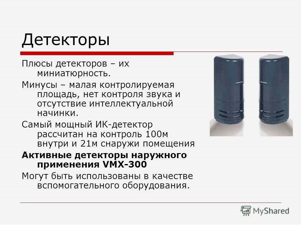 Плюсы детекторов – их миниатюрность. Минусы – малая контролируемая площадь, нет контроля звука и отсутствие интеллектуальной начинки. Самый мощный ИК-детектор рассчитан на контроль 100м внутри и 21м снаружи помещения Активные детекторы наружного прим