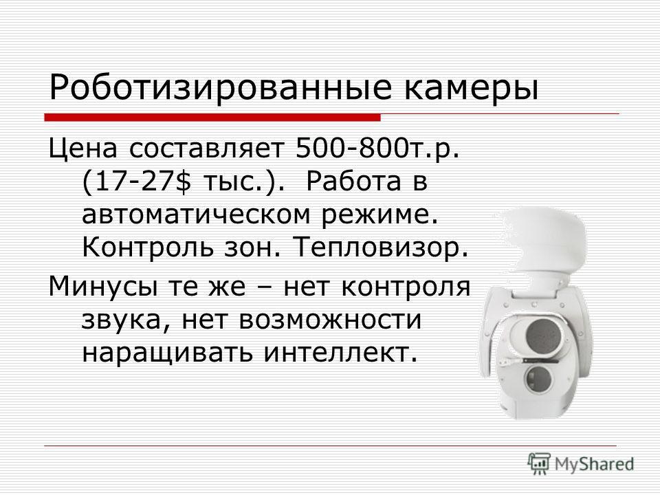 Роботизированные камеры Цена составляет 500-800т.р. (17-27$ тыс.). Работа в автоматическом режиме. Контроль зон. Тепловизор. Минусы те же – нет контроля звука, нет возможности наращивать интеллект.