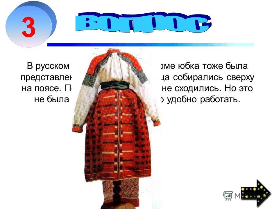 3 В русском национальном костюме юбка тоже была представлена. Два-три полотнища собирались сверху на поясе. Полы не сшивались и не сходились. Но это не была дань моде - так было удобно работать.