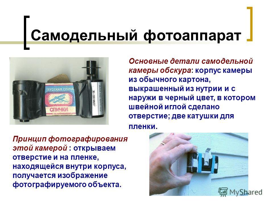 Самодельный фотоаппарат Основные детали самодельной камеры обскура: корпус камеры из обычного картона, выкрашенный из нутрии и с наружи в черный цвет, в котором швейной иглой сделано отверстие; две катушки для пленки. Принцип фотографирования этой ка