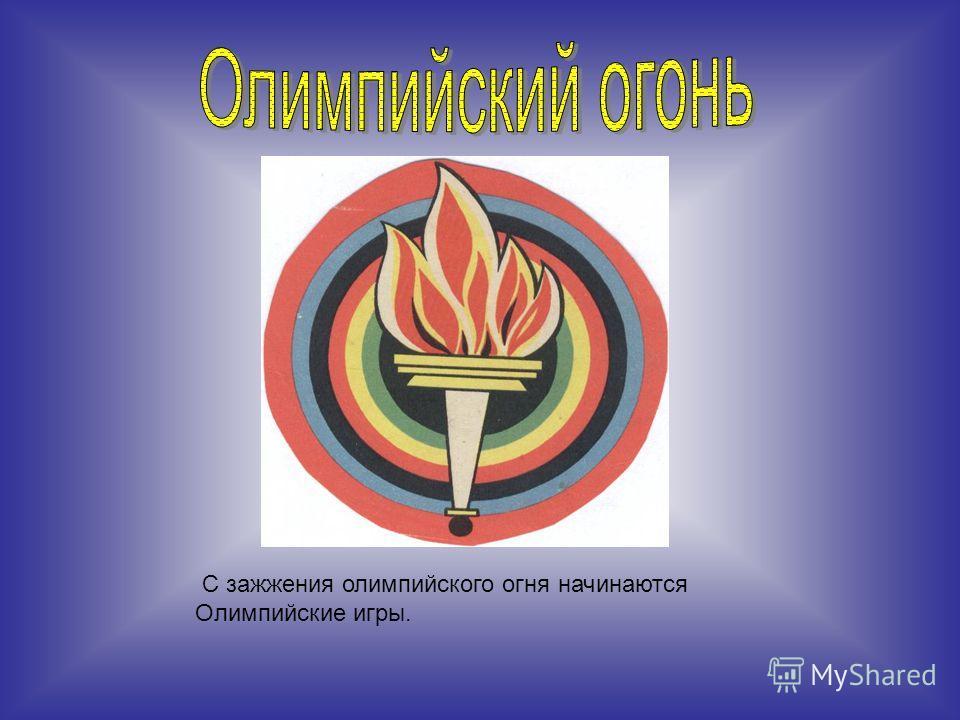 С зажжения олимпийского огня начинаются Олимпийские игры.