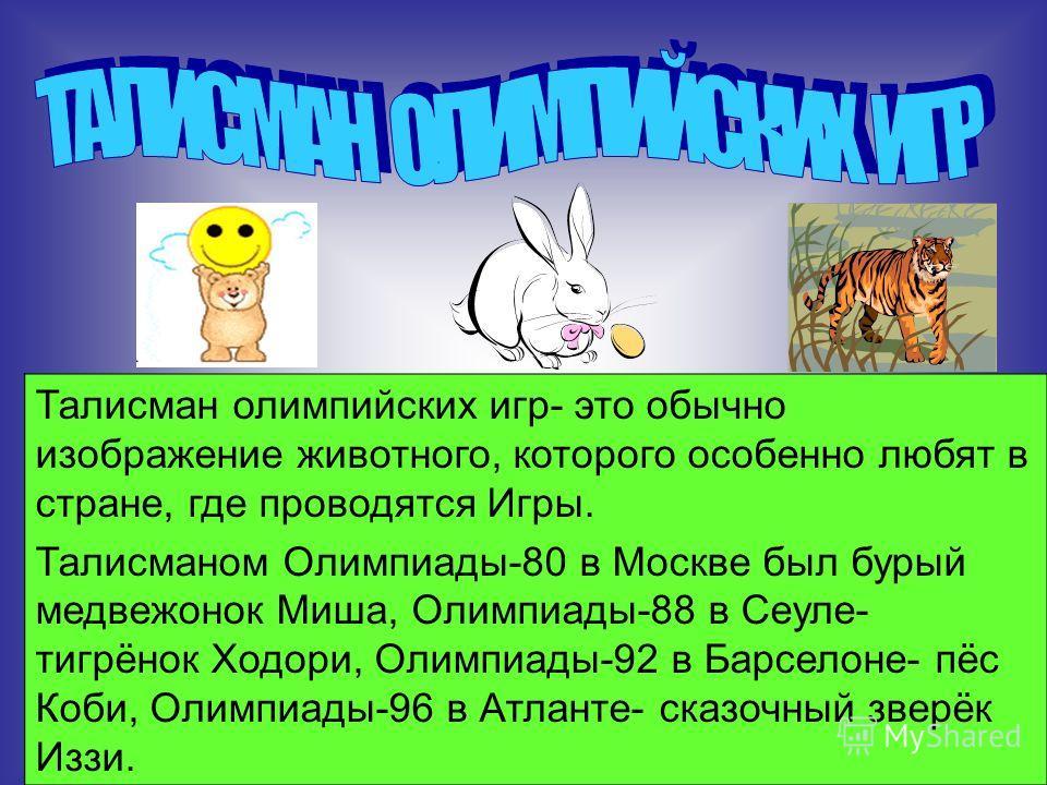 Талисман олимпийских игр- это обычно изображение животного, которого особенно любят в стране, где проводятся Игры. Талисманом Олимпиады-80 в Москве был бурый медвежонок Миша, Олимпиады-88 в Сеуле- тигрёнок Ходори, Олимпиады-92 в Барселоне- пёс Коби,