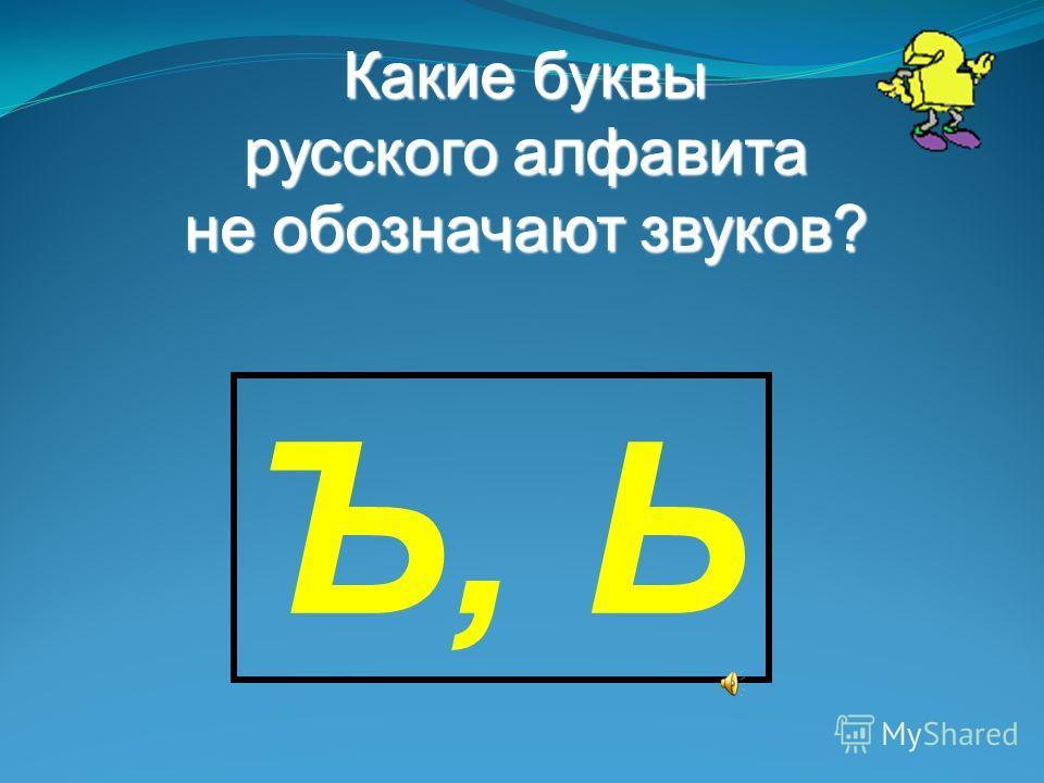 Какие буквы русского алфавита не обозначают звуков? Ъ, Ь