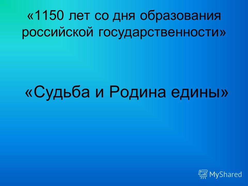 «1150 лет со дня образования российской государственности» «Судьба и Родина едины»