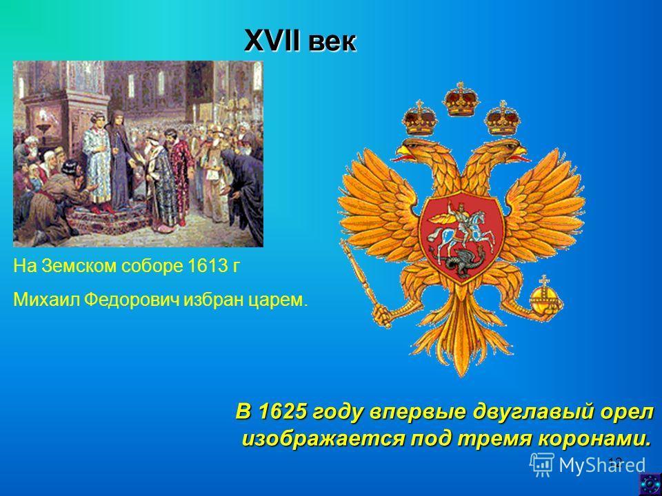 12 XVII век На Земском соборе 1613 г Михаил Федорович избран царем. В 1625 году впервые двуглавый орел изображается под тремя коронами. изображается под тремя коронами.