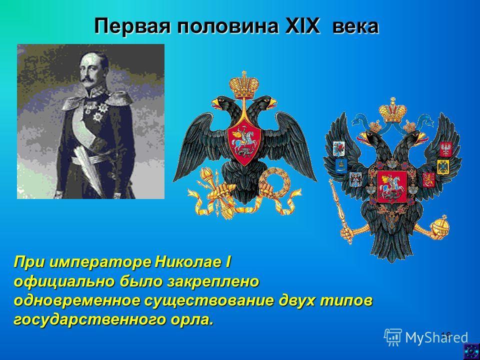 16 Первая половина XIX века При императоре Николае I официально было закреплено одновременное существование двух типов государственного орла.