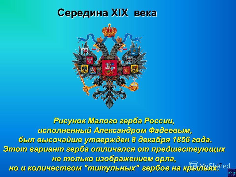 17 Середина XIX века Рисунок Малого герба России, исполненный Александром Фадеевым, был высочайше утвержден 8 декабря 1856 года. был высочайше утвержден 8 декабря 1856 года. Этот вариант герба отличался от предшествующих не только изображением орла,