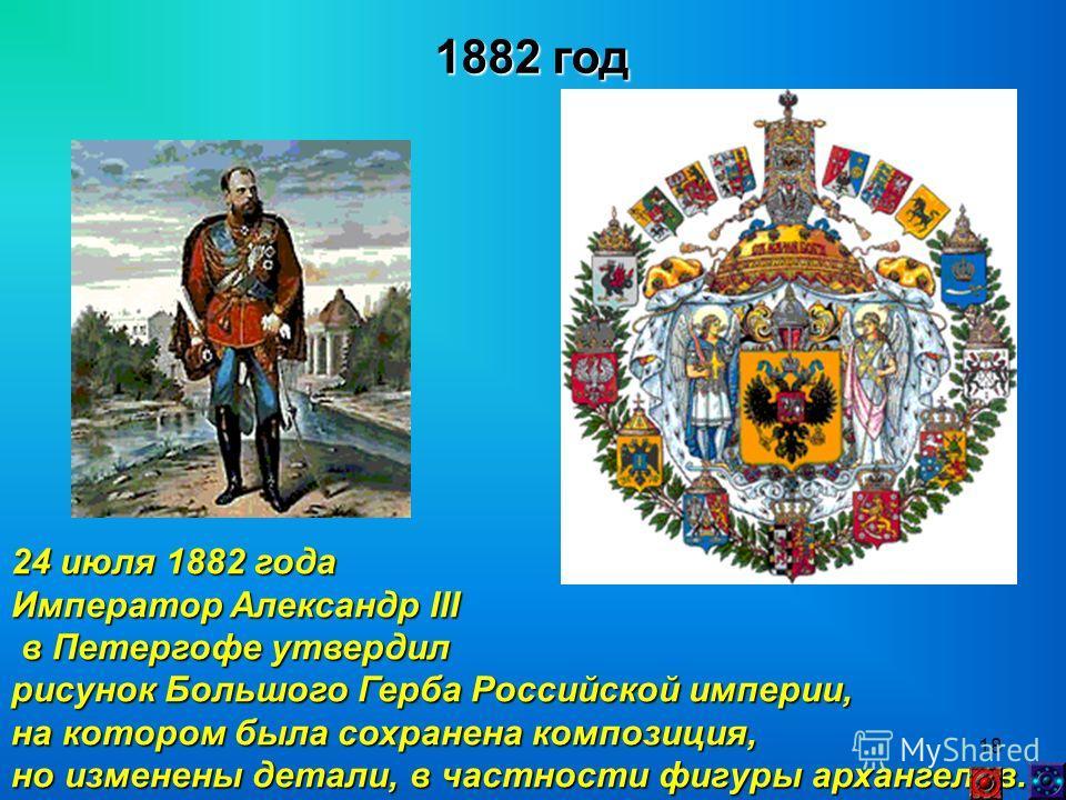 18 1882 год 24 июля 1882 года Император Александр III в Петергофе утвердил в Петергофе утвердил рисунок Большого Герба Российской империи, на котором была сохранена композиция, но изменены детали, в частности фигуры архангелов.
