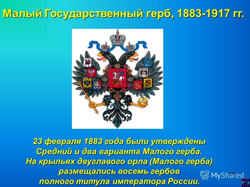 19 Малый Государственный герб, 1883-1917 гг. 23 февраля 1883 года были утверждены Средний и два варианта Малого герба. На крыльях двуглавого орла (Малого герба) размещались восемь гербов полного титула императора России.