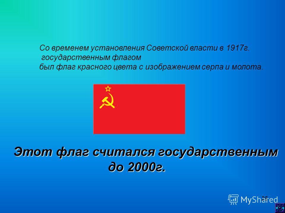 25 Со временем установления Советской власти в 1917г. государственным флагом был флаг красного цвета с изображением серпа и молота. Этот флаг считался государственным до 2000г. до 2000г.
