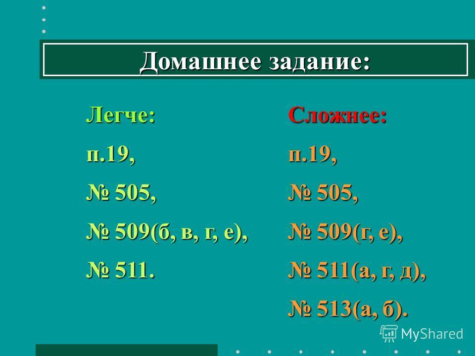 Домашнее задание: Легче:п.19, 505, 505, 509(б, в, г, е), 509(б, в, г, е), 511. 511.Сложнее:п.19, 505, 505, 509(г, е), 509(г, е), 511(а, г, д), 511(а, г, д), 513(а, б). 513(а, б).