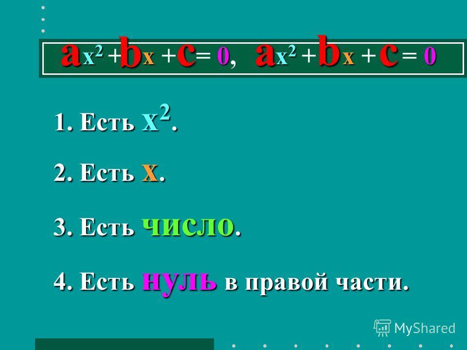 1. Есть x 2. 2. Есть х. 3. Есть число. 4. Есть нуль в правой части. x 2 х 9 0х 2 х 1 0 2x 2 + 3х - 9 = 0, 5х 2 - 6х + 1 = 0 x 2 х 0х 2 х 0 x 2 + х + = 0, х 2 + х + = 0 aacc b b