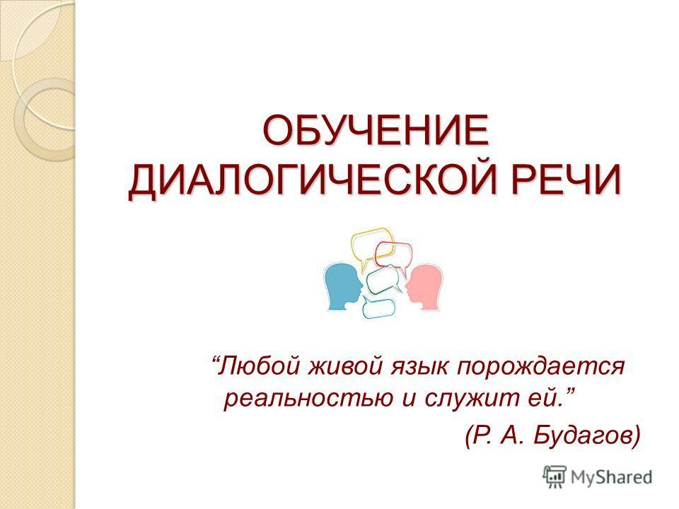 ОБУЧЕНИЕ ДИАЛОГИЧЕСКОЙ РЕЧИ Любой живой язык порождается реальностью и служит ей. (Р. А. Будагов)