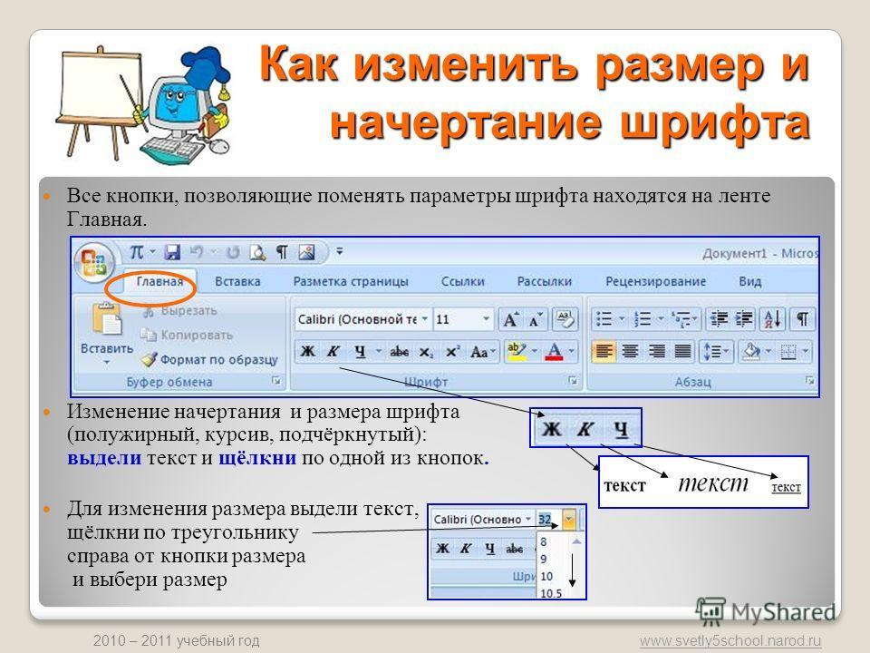 www.svetly5school.narod.ru 2010 – 2011 учебный год Как изменить размер и начертание шрифта Все кнопки, позволяющие поменять параметры шрифта находятся на ленте Главная. Изменение начертания и размера шрифта (полужирный, курсив, подчёркнутый): выдели