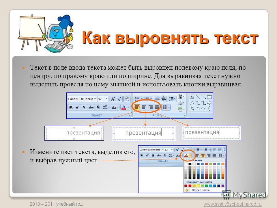 www.svetly5school.narod.ru 2010 – 2011 учебный год Как выровнять текст Текст в поле ввода текста может быть выровнен полевому краю поля, по центру, по правому краю или по ширине. Для выравнивая текст нужно выделить проведя по нему мышкой и использова