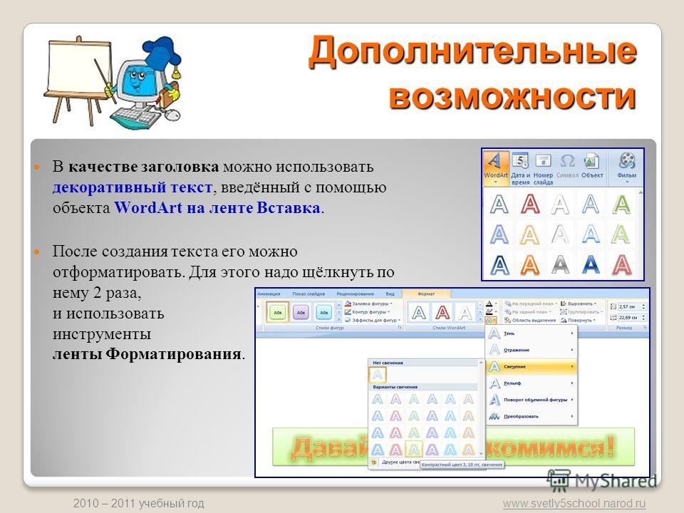 www.svetly5school.narod.ru 2010 – 2011 учебный год Дополнительные возможности В качестве заголовка можно использовать декоративный текст, введённый с помощью объекта WordArt на ленте Вставка. После создания текста его можно отформатировать. Для этого