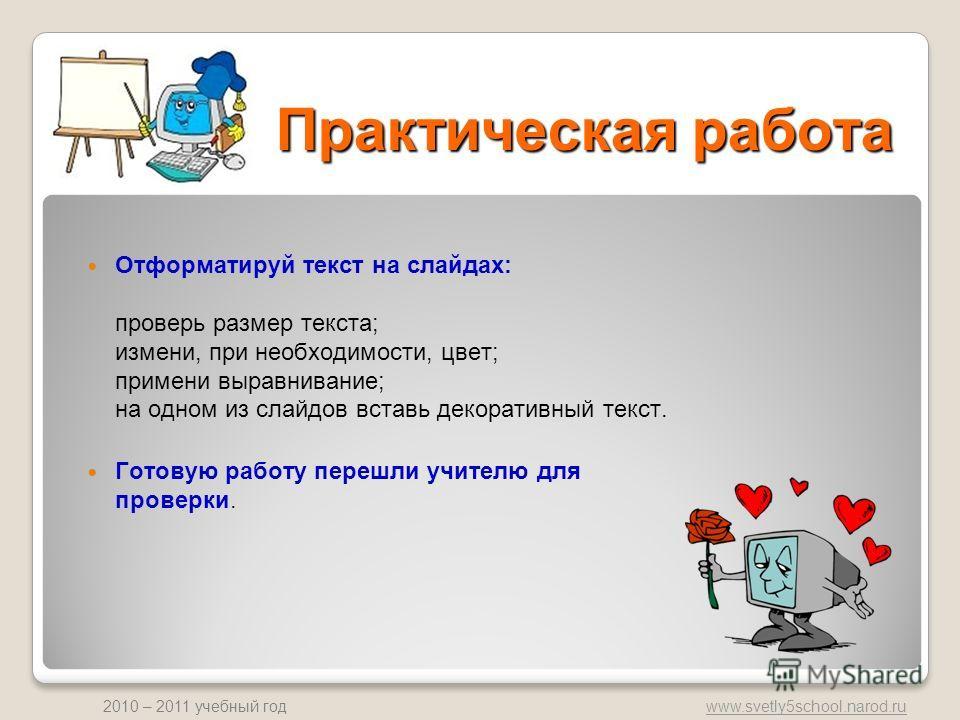www.svetly5school.narod.ru 2010 – 2011 учебный год Практическая работа Отформатируй текст на слайдах: проверь размер текста; измени, при необходимости, цвет; примени выравнивание; на одном из слайдов вставь декоративный текст. Готовую работу перешли