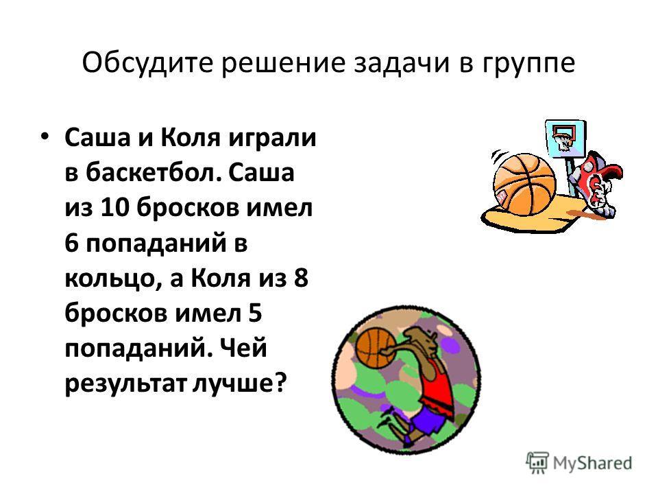 Обсудите решение задачи в группе Саша и Коля играли в баскетбол. Саша из 10 бросков имел 6 попаданий в кольцо, а Коля из 8 бросков имел 5 попаданий. Чей результат лучше?